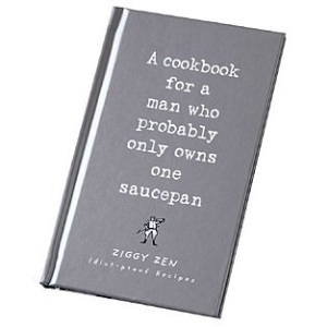A Cookbook for the Man Who Probably Only Owns One Saucepan ~ Idiot Proof Recipes