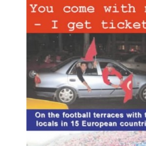 You Come with Me - I Get Tickets: On the Football Terraces with the Locals in 15 European Countries