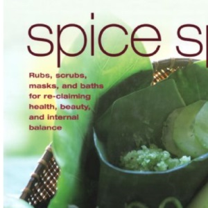 Spice Spa: Asian Recipes and Treatments for Re-claiming Health, Beauty and Internal Balance