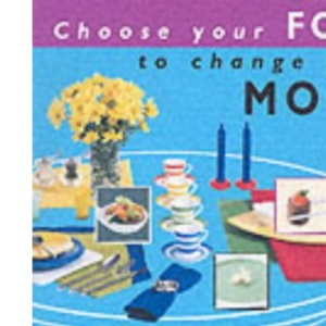 Choose Your Food to Change Your Mood: Feng Shui solutions for healthy and harmonious food and mealtimes