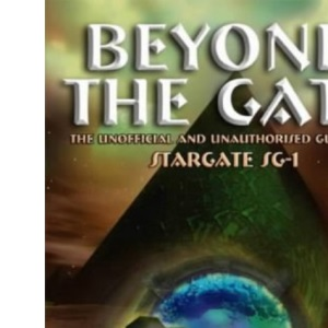 Beyond the Gate: The Unofficial and Unauthorised Guide to Stargate SG-1
