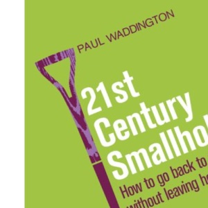 21st-Century Smallholder: From Window Boxes To Allotments - How To Go Back To The Land Without Leaving Home