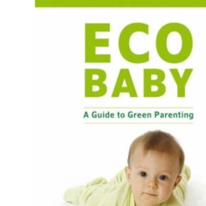 Eco Baby: A Guide to Green Parenting: A Green Guide to Parenting