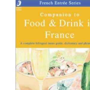Companion to Food and Drink in France: The Complete Pocket Bilingual Guide to Ordering, Eating and Drinking in France (French Entree)