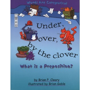 Under, Over, by the Clover: What is a Preposition?: What Is a Preposition? (Words are categorical)