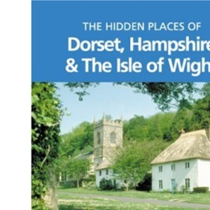 The Hidden Places of Dorset, Hampshire and the Isle of Wight (Hidden Places Travel Guides)