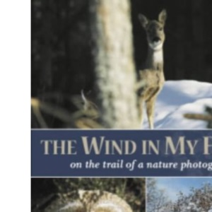 The Wind in My Face: On the Trail of a Nature Photographer