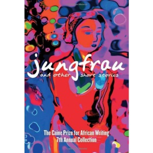 Jungfrau and Other Short Stories: The Caine Prize for African Writing 2007: The Caine Prize for African Writing 7th Annual Collection