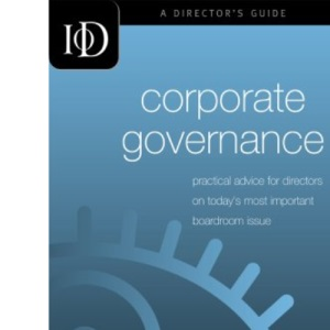 IOD Corporate Governance: Practical Advice for Directors on Today's Most Important Boardroom Issues