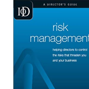 IOD Director's Guide: Risk Management: Helping Director's to Control the Risks that Threaten You and Your Business: 12