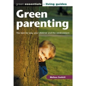 Green Parenting: The Best for You, Your Children and the Environment (Green Essentials - Living Guides)