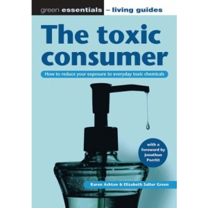 The toxic consumer: How to reduce your exposure to everyday toxic chemicals: How to Reduce Your Exposure to Everyday Toxic Chemicals (Green Essentials ... Guides) (Green Essentials - Living Guides S.)