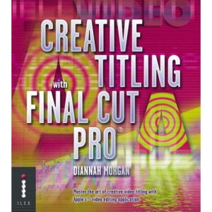 Creative Titling with Final Cut Pro: Master the Art of Creative Video Titling with Apple's® Video-editing Application: Master the Art of Creative Video Titling with Apple's Video-editing Application