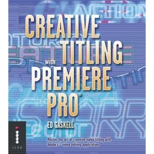 Creative Titling with Premiere® Pro: Master the Art of Creative Video Titling with Adobe's® Video-editing Application: Master the Art of Creative Video Titling with Adobe's Video-editing Application