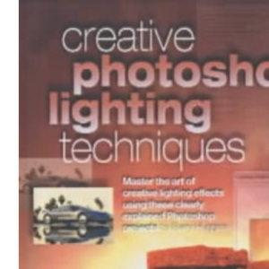 Creative Photoshop® Lighting Techniques: Master the Art of Creative Lighting Effects Using These Clearly Explained Photoshop® Projects: Master the ... Projects (Digital Photography Expert)