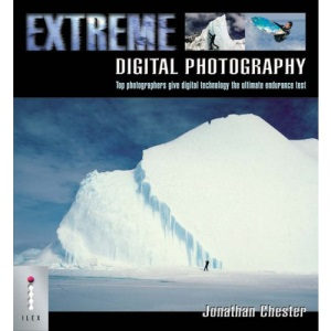 Extreme Digital Photography: Top Photographers Give Digital Technology the Ultimate Endurance Test