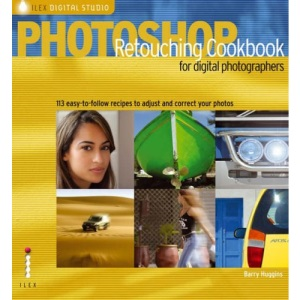 Photoshop® Retouching Cookbook for Digital Photographers: 113 Easy-to-follow Recipes to Adjust and Correct Your Photos (Ilex Digital Studio)