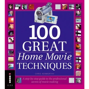 100 Great Home Movie Techniques: A Step-by-Step Guide to the Professional Secrets of Movie-Making