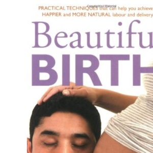 Beautiful Birth: Practical Techniques to Help You Achieve a Happier and More Natural Labour and Delivery