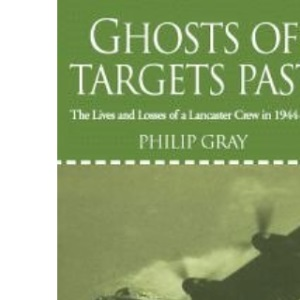 Ghosts of Targets Past: The Lives and Losses of a Lancaster Crew in 1944-45