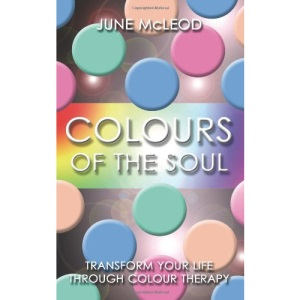 Colours of the Soul: Transform Your Life Through Colour Therapy