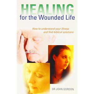 HEALING FOR THE WOUNDED LIFE PB: How to Understand Your Illness and Find Biblical Solutions