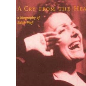 CRY FROM THE HEART, A: A Biography of Edith Piaf