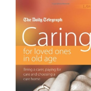 Caring for Loved Ones in Old Age: Being a Carer, Paying for Care and Choosing a Care Home: Care for the Elderly