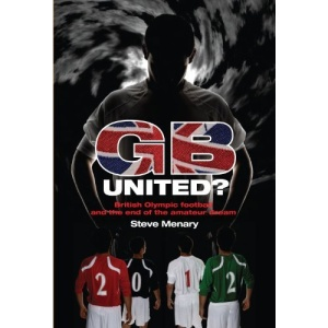 GB United?: British Olympic Football and the End of the Amateur Dream