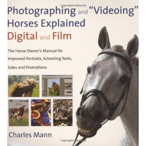 Photographing and Videoing Horses Explained: Digital and Film - The Horse Owner's Manual for Improved Portraits, Schooling Tools, Sales and Promotions