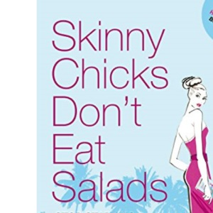 Skinny Chicks Don't Eat Salads: Stop Starving, Start Eating ... Still Get Skinny!