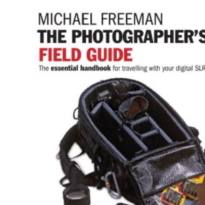 The Photographer's Field Guide: The Essential Handbook for Travelling with your Digital SLR Camera