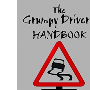 The Grumpy Driver's Handbook: A Grump's Guide to the Highway Code