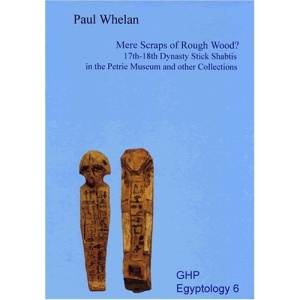 Mere Scraps of Rough Wood?: 17th - 18th Dynasty Stick Shabtis in the Petrie Museum and Other Collections (Ghp Egyptology 6)