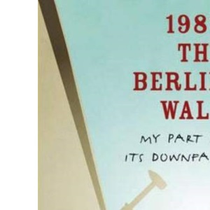 1989 The Berlin Wall: My Part in Its Downfall