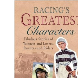 Racing's Greatest Characters: Fabulous Stories of Winners and Losers, Runners and Riders