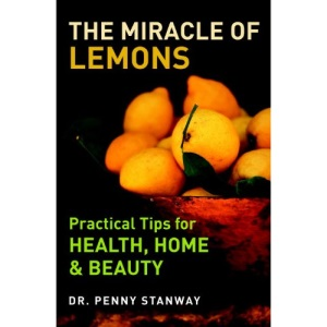 The Miracle of Lemons: Practical Tips for Health, Home and Beauty