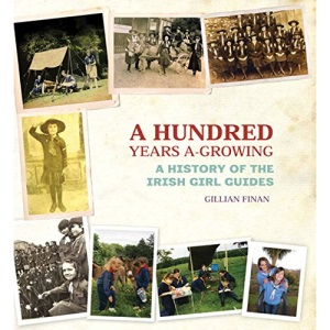 A Hundred Years A-Growing: A History of the Irish Girl Guides