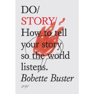 Do Story: How to Tell Your Story so the World Listens: How To Tell You Story So The Whole World Listens