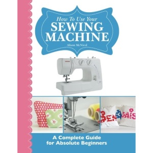 How To Use Your Sewing Machine: A Complete Guide for Absolute Beginners