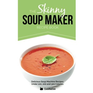 The Skinny Soup Maker Recipe Book: Delicious Low Calorie, Healthy and Simple Soup Machine Recipes Under 100, 200 and 300 Calories. Perfect For Any ... Recipes Under 100, 200 and 300 Calories