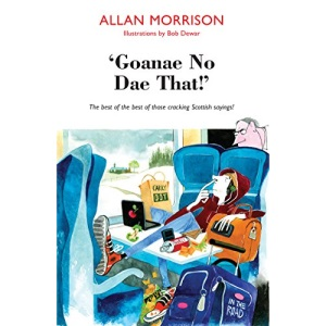 'Goanae No Dae That!' The best of the best of those cracking Scottish sayings!: The best of the best of those cricking Scottish sayings!