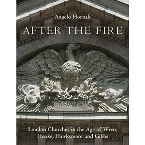 After the Fire: London Churches in the Age of Wren, Hooke, Hawksmoor and Gibbs