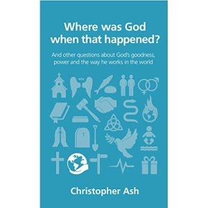 Where was God when that happened? (Questions Christians Ask): And other questions about God's goodness, power and the way he works in the world