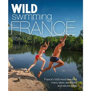 Wild Swimming France (second edition): 1000 most beautiful rivers, lakes, waterfalls, hot springs & natural pools of France