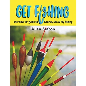 Get Fishing: the 'how to' guide: coarse, sea & fly fishing: The 'how to' guide to Coarse, Sea and Fly fishing