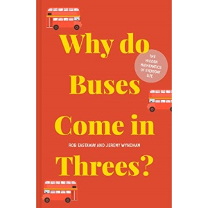 Why do Buses Come in Threes?: The hidden mathematics of everyday life