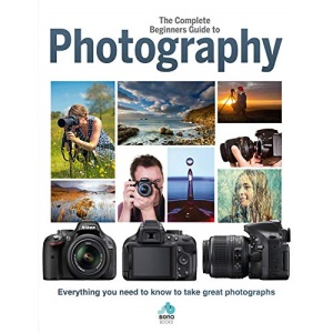 The Complete Beginners Guide To Photography: Everything you need to know to take great photographs (Complete Beginners Guides)