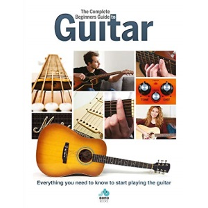 The Complete Beginners Guide to The Guitar: Everything you need to know to start playing the guitar (Complete Beginners Guides)
