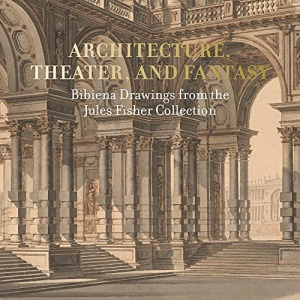Architecture, Theater, and Fantasy: Bibiena Drawings from the Jules Fisher Collection
